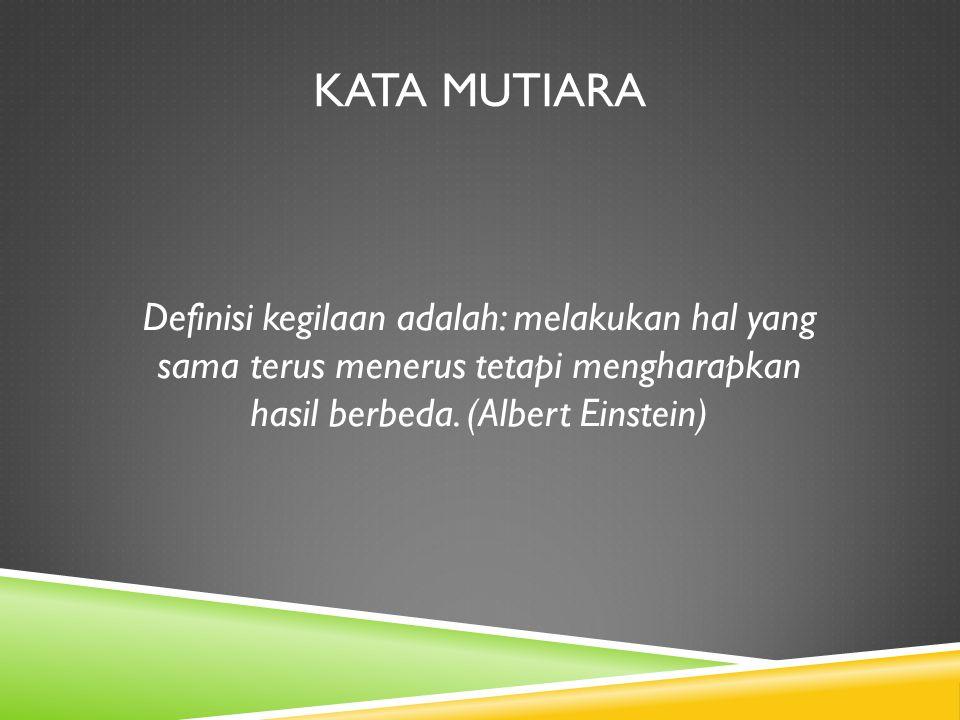 KATA MUTIARA Definisi kegilaan adalah: melakukan hal yang sama terus menerus tetapi mengharapkan hasil berbeda. (Albert Einstein)