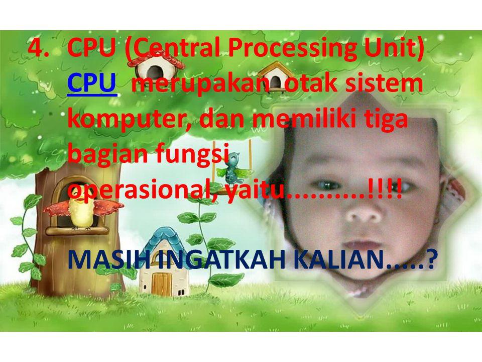 4.CPU (Central Processing Unit) CPU merupakan otak sistem komputer, dan memiliki tiga bagian fungsi operasional, yaitu..........!!!! MASIH INGATKAH KA