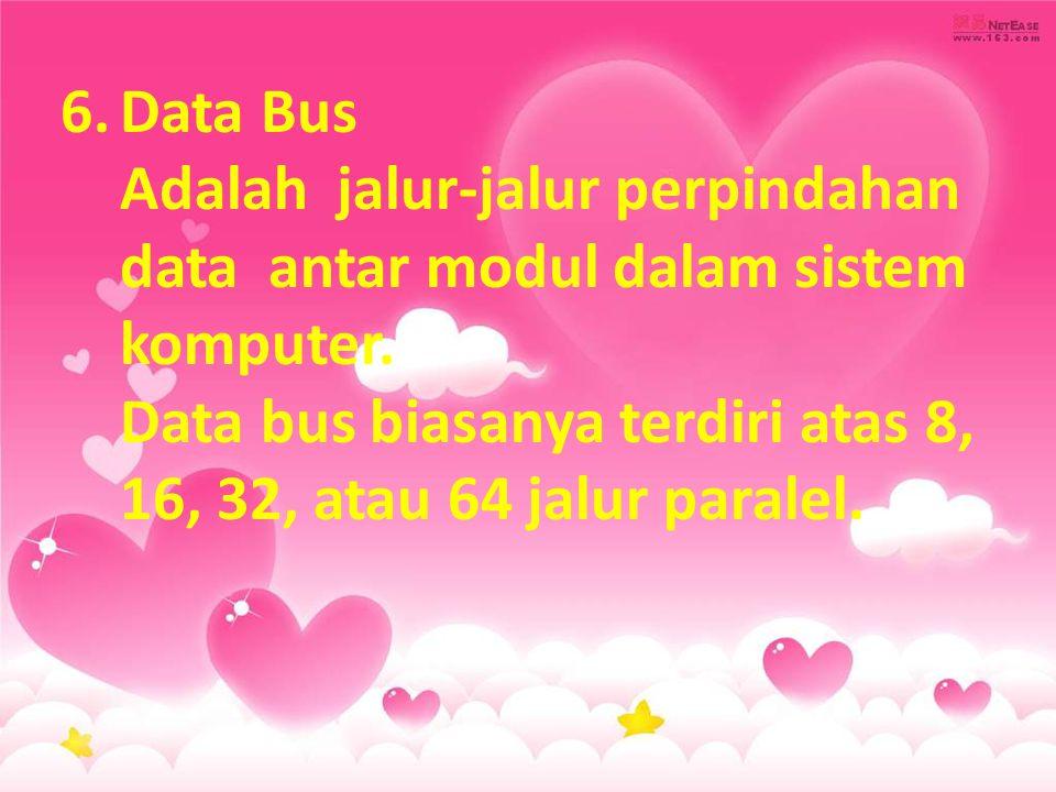 6.Data Bus Adalah jalur-jalur perpindahan data antar modul dalam sistem komputer. Data bus biasanya terdiri atas 8, 16, 32, atau 64 jalur paralel.