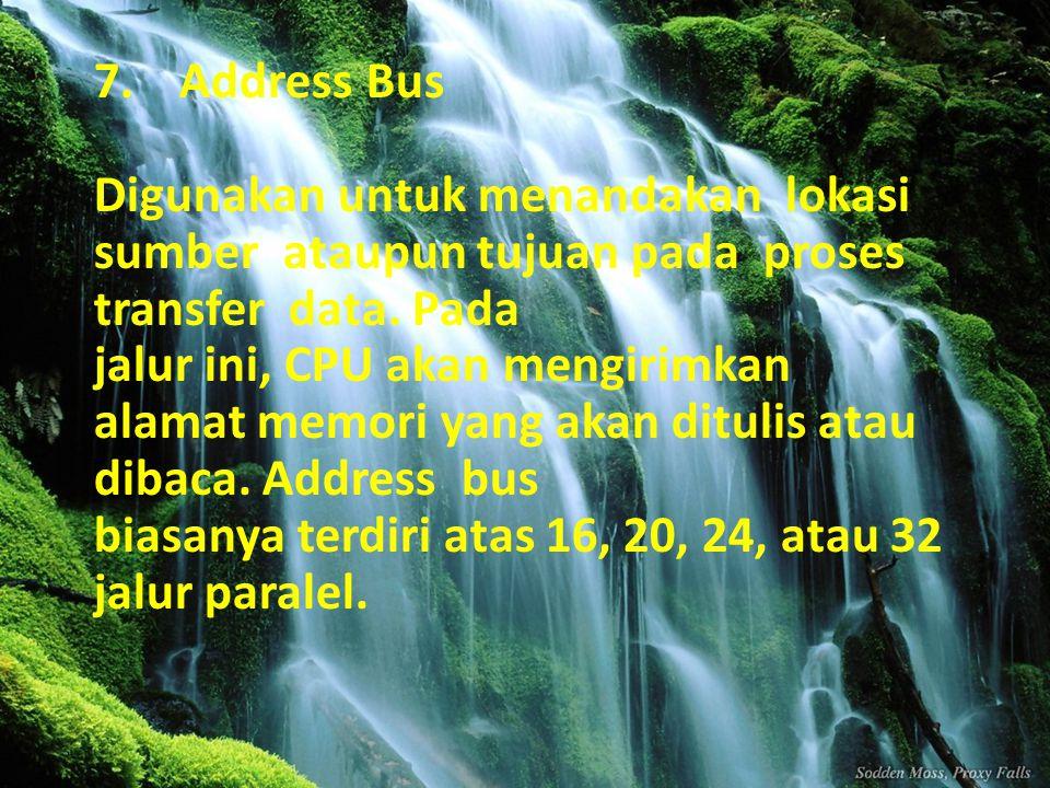 7.Address Bus Digunakan untuk menandakan lokasi sumber ataupun tujuan pada proses transfer data. Pada jalur ini, CPU akan mengirimkan alamat memori ya