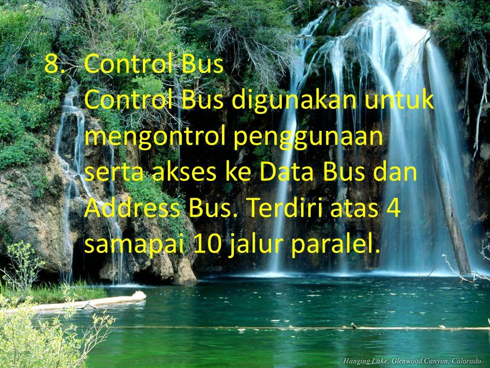 8.Control Bus Control Bus digunakan untuk mengontrol penggunaan serta akses ke Data Bus dan Address Bus. Terdiri atas 4 samapai 10 jalur paralel.