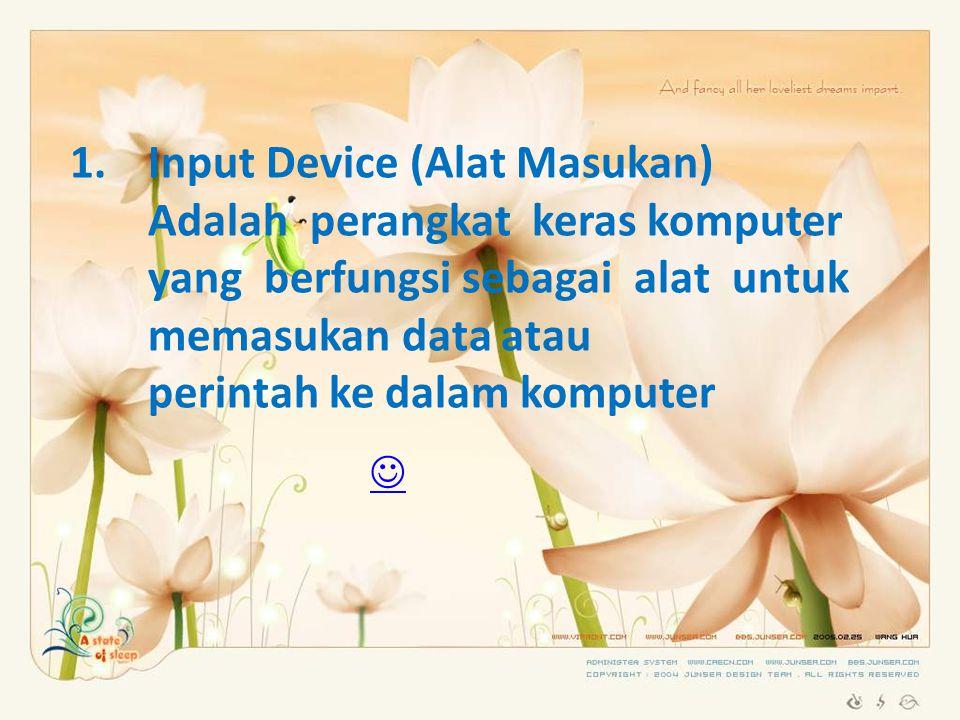 1.Input Device (Alat Masukan) Adalah perangkat keras komputer yang berfungsi sebagai alat untuk memasukan data atau perintah ke dalam komputer 