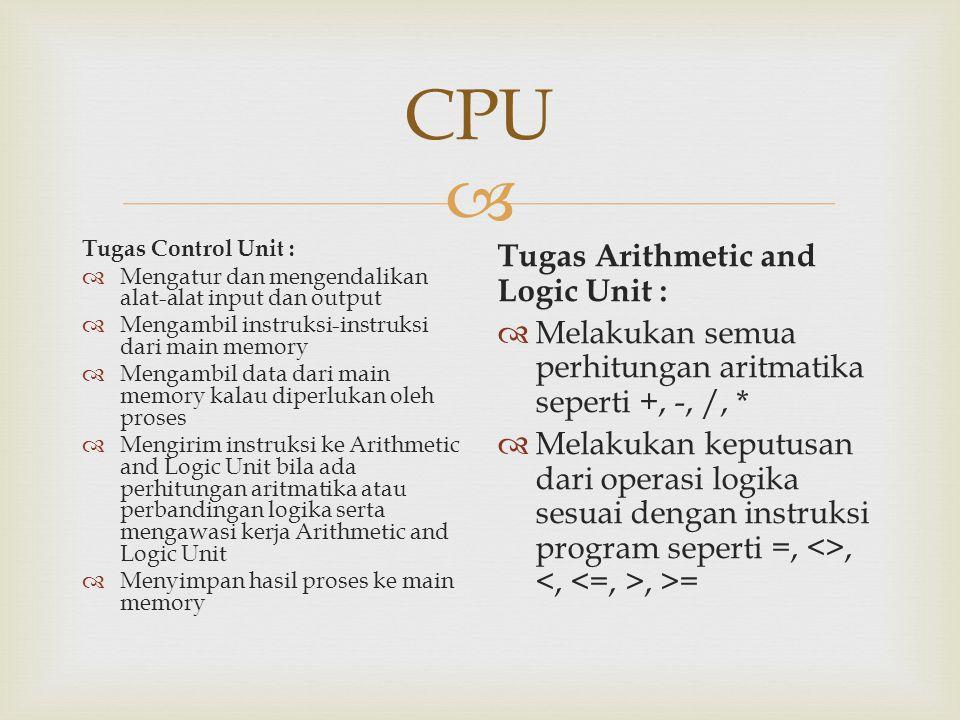  CPU Tugas Control Unit :  Mengatur dan mengendalikan alat-alat input dan output  Mengambil instruksi-instruksi dari main memory  Mengambil data d