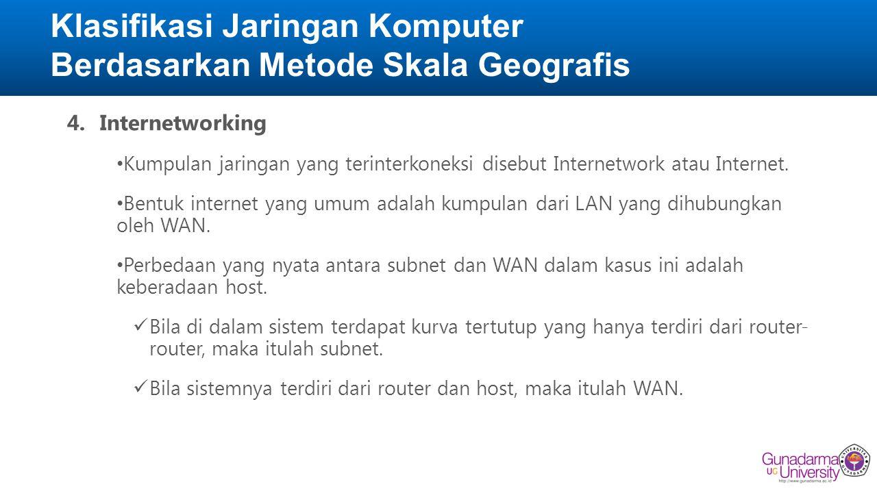 Klasifikasi Jaringan Komputer Berdasarkan Metode Skala Geografis 4.Internetworking • Kumpulan jaringan yang terinterkoneksi disebut Internetwork atau Internet.