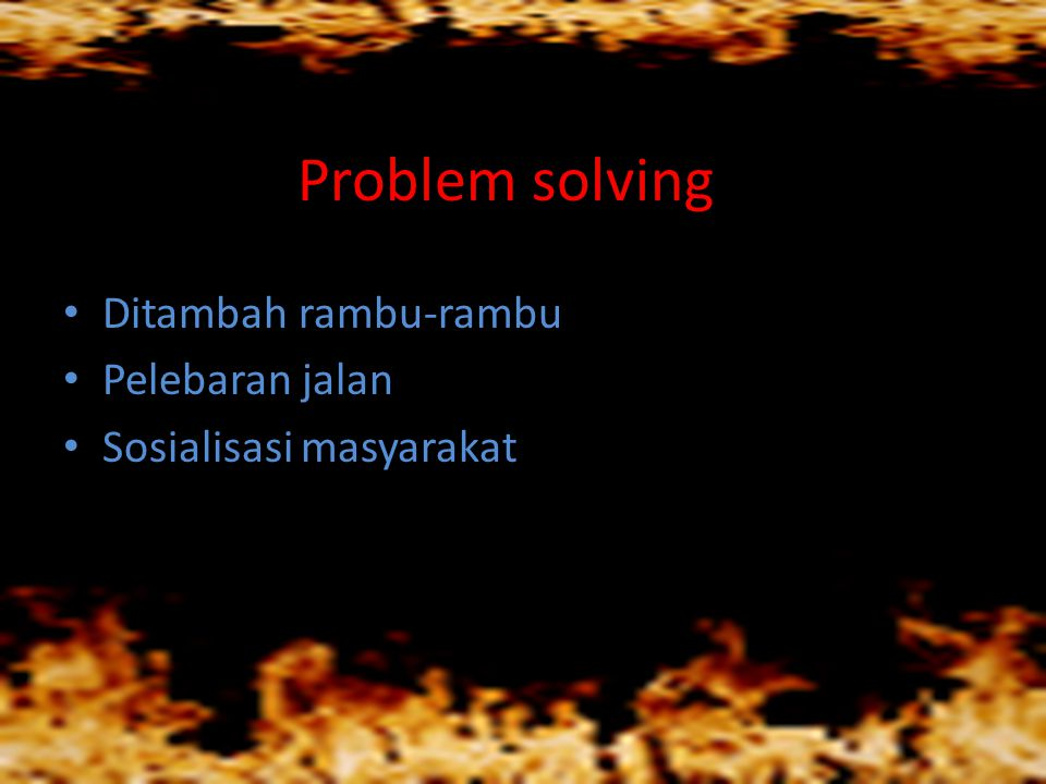Problem solving • Ditambah rambu-rambu • Pelebaran jalan • Sosialisasi masyarakat