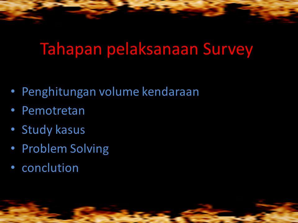 Tahapan pelaksanaan Survey • Penghitungan volume kendaraan • Pemotretan • Study kasus • Problem Solving • conclution