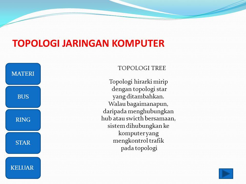 TOPOLOGI JARINGAN KOMPUTER RING BUS STAR MATERI KELUAR TOPOLOGI TREE Topologi hirarki mirip dengan topologi star yang ditambahkan.