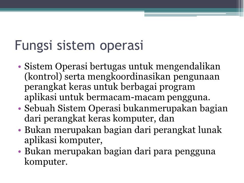 Fungsi sistem operasi •Sistem Operasi bertugas untuk mengendalikan (kontrol) serta mengkoordinasikan pengunaan perangkat keras untuk berbagai program aplikasi untuk bermacam-macam pengguna.