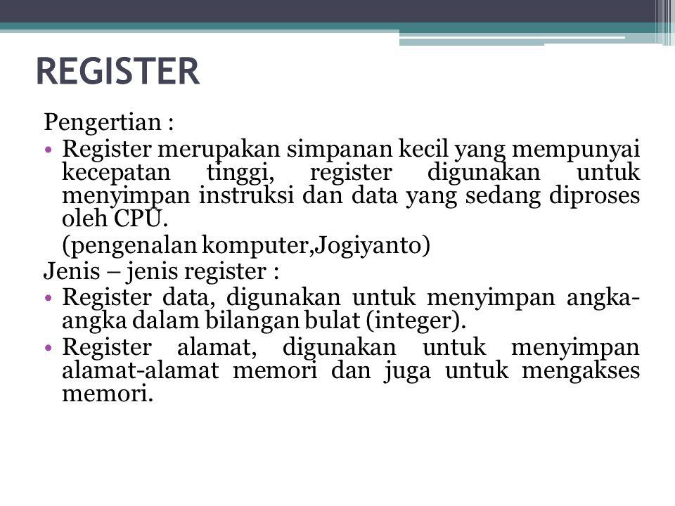 REGISTER Pengertian : •Register merupakan simpanan kecil yang mempunyai kecepatan tinggi, register digunakan untuk menyimpan instruksi dan data yang sedang diproses oleh CPU.