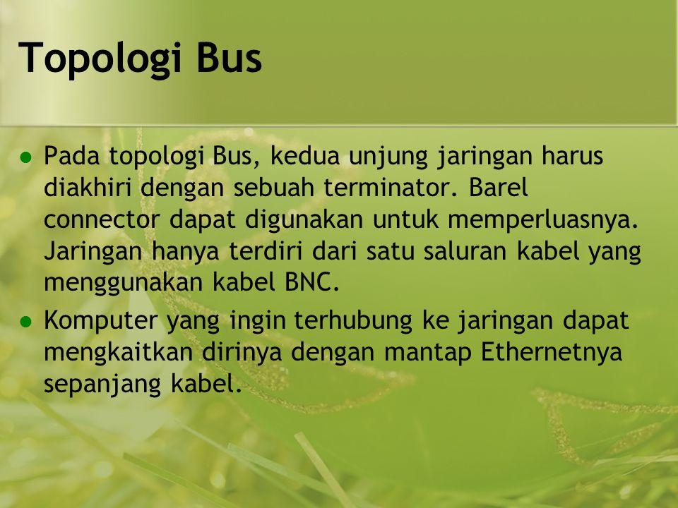 Topologi Bus  Pada topologi Bus, kedua unjung jaringan harus diakhiri dengan sebuah terminator. Barel connector dapat digunakan untuk memperluasnya.