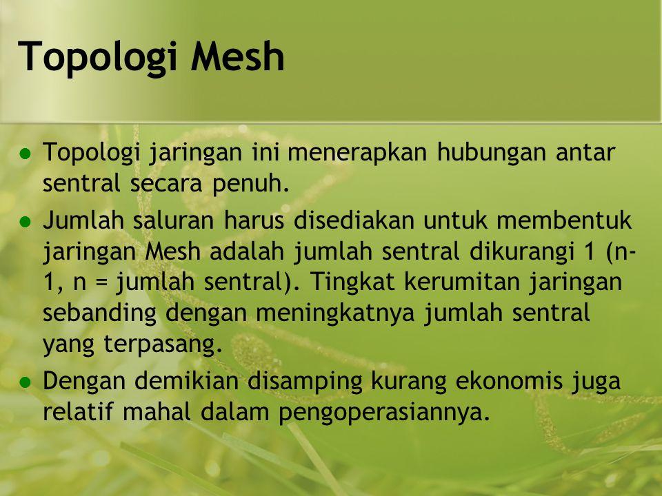 Topologi Mesh  Topologi jaringan ini menerapkan hubungan antar sentral secara penuh.  Jumlah saluran harus disediakan untuk membentuk jaringan Mesh