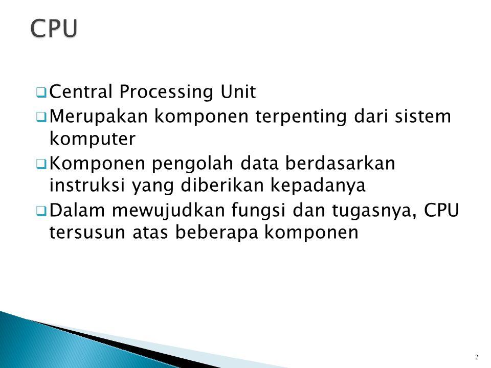  Central Processing Unit  Merupakan komponen terpenting dari sistem komputer  Komponen pengolah data berdasarkan instruksi yang diberikan kepadanya