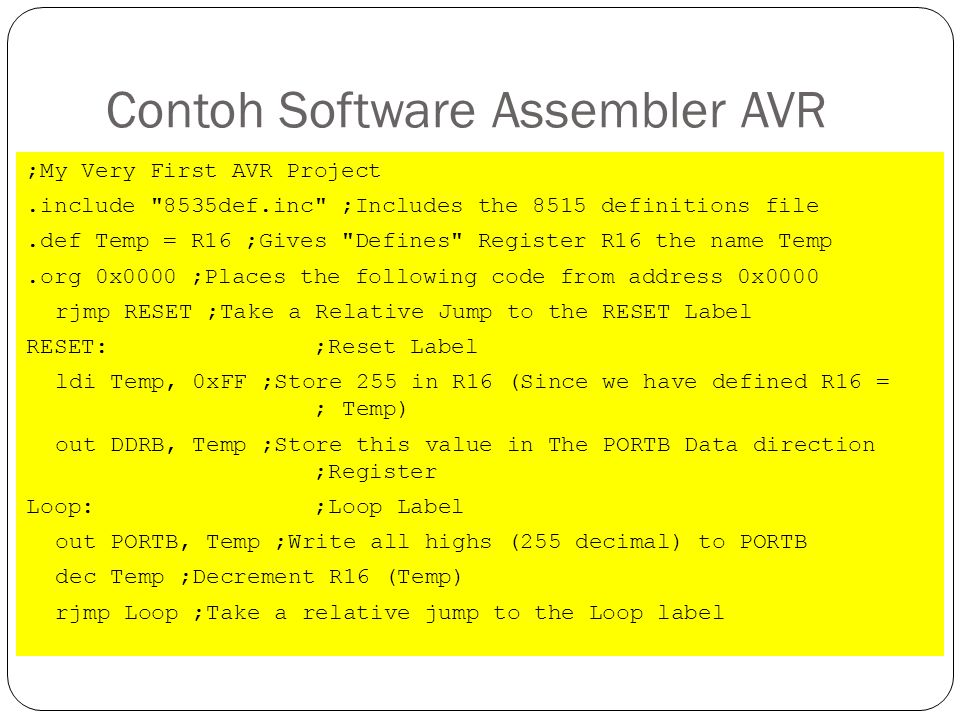Contoh Software Assembler AVR ;My Very First AVR Project.include 8535def.inc ;Includes the 8515 definitions file.def Temp = R16 ;Gives Defines Register R16 the name Temp.org 0x0000 ;Places the following code from address 0x0000 rjmp RESET ;Take a Relative Jump to the RESET Label RESET: ;Reset Label ldi Temp, 0xFF ;Store 255 in R16 (Since we have defined R16 = ; Temp) out DDRB, Temp ;Store this value in The PORTB Data direction ;Register Loop: ;Loop Label out PORTB, Temp ;Write all highs (255 decimal) to PORTB dec Temp ;Decrement R16 (Temp) rjmp Loop ;Take a relative jump to the Loop label