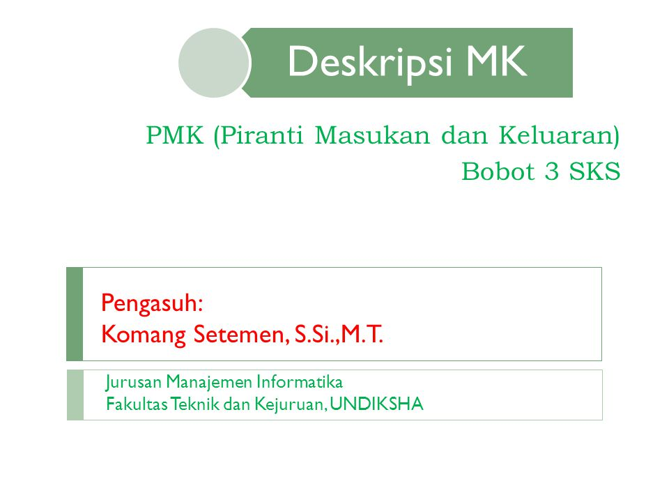 Deskripsi MK PMK (Piranti Masukan dan Keluaran) Bobot 3 SKS Pengasuh: Komang Setemen, S.Si.,M.T. Jurusan Manajemen Informatika Fakultas Teknik dan Kej