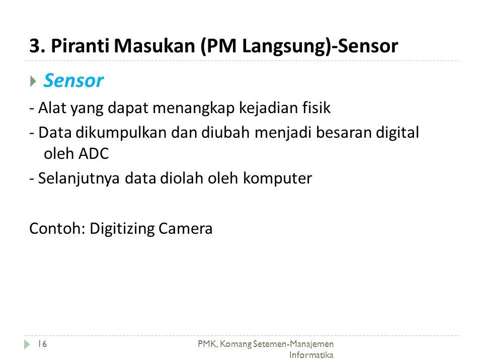 3. Piranti Masukan (PM Langsung)-Sensor PMK, Komang Setemen-Manajemen Informatika 16  Sensor - Alat yang dapat menangkap kejadian fisik - Data dikump