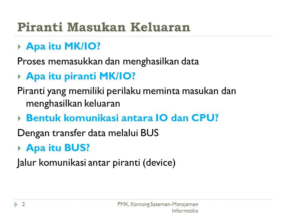 Piranti Masukan Keluaran PMK, Komang Setemen-Manajemen Informatika  Apa itu MK/IO? Proses memasukkan dan menghasilkan data  Apa itu piranti MK/IO? P