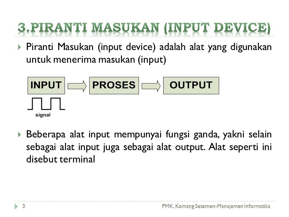PMK, Komang Setemen-Manajemen Informatika  Piranti Masukan (input device) adalah alat yang digunakan untuk menerima masukan (input)  Beberapa alat input mempunyai fungsi ganda, yakni selain sebagai alat input juga sebagai alat output.