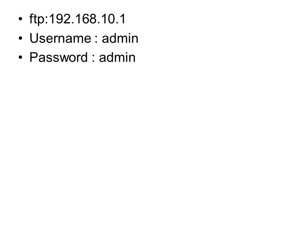 •ftp:192.168.10.1 •Username : admin •Password : admin