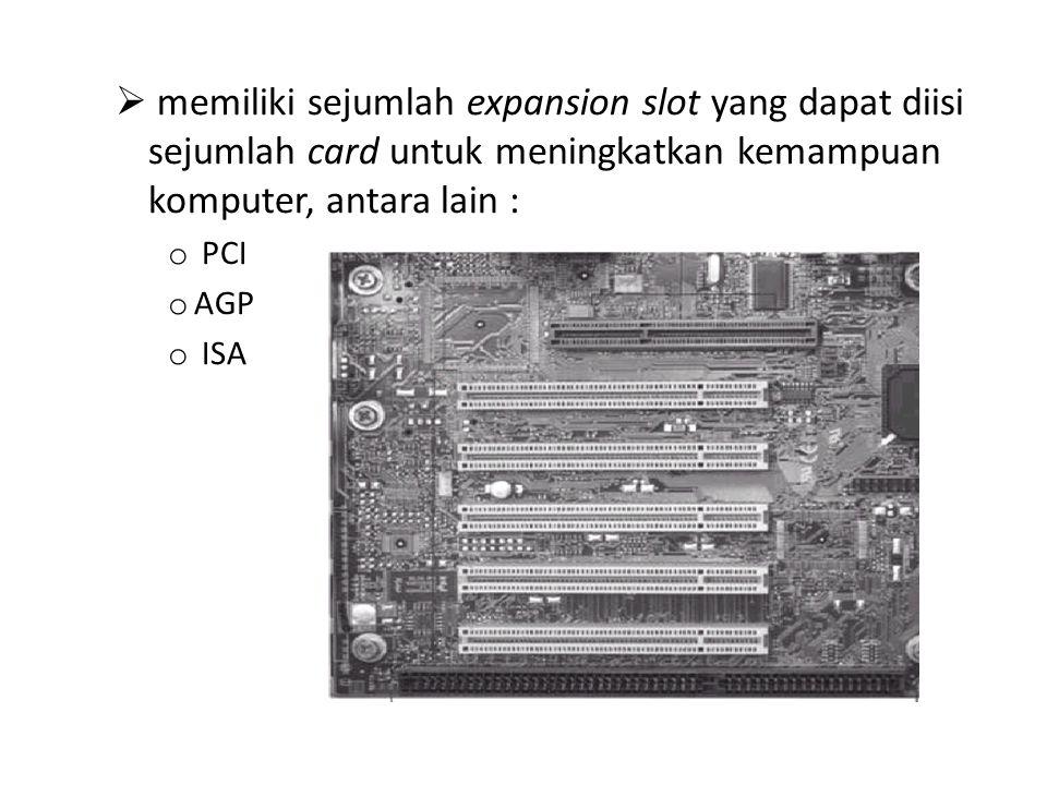  memiliki sejumlah expansion slot yang dapat diisi sejumlah card untuk meningkatkan kemampuan komputer, antara lain : o PCI o AGP o ISA