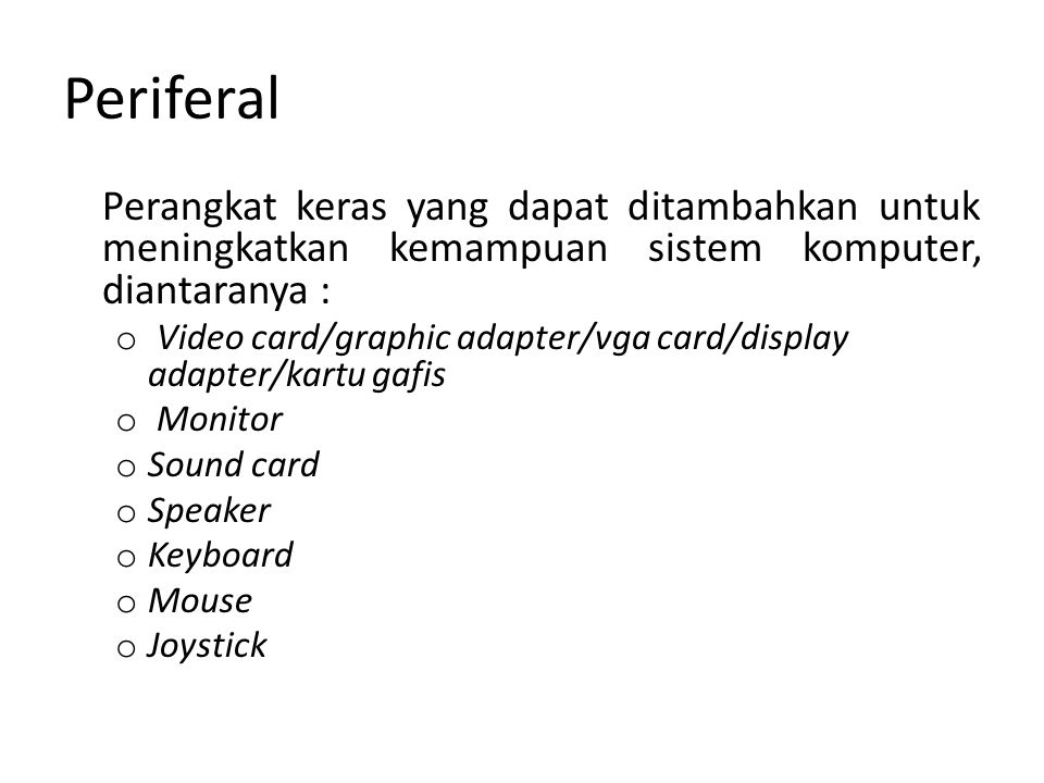 Periferal Perangkat keras yang dapat ditambahkan untuk meningkatkan kemampuan sistem komputer, diantaranya : o Video card/graphic adapter/vga card/dis