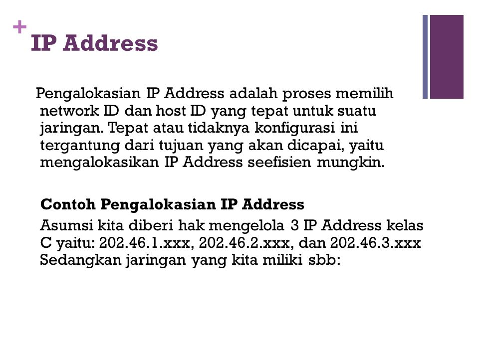 + IP Address Pengalokasian IP Address adalah proses memilih network ID dan host ID yang tepat untuk suatu jaringan.