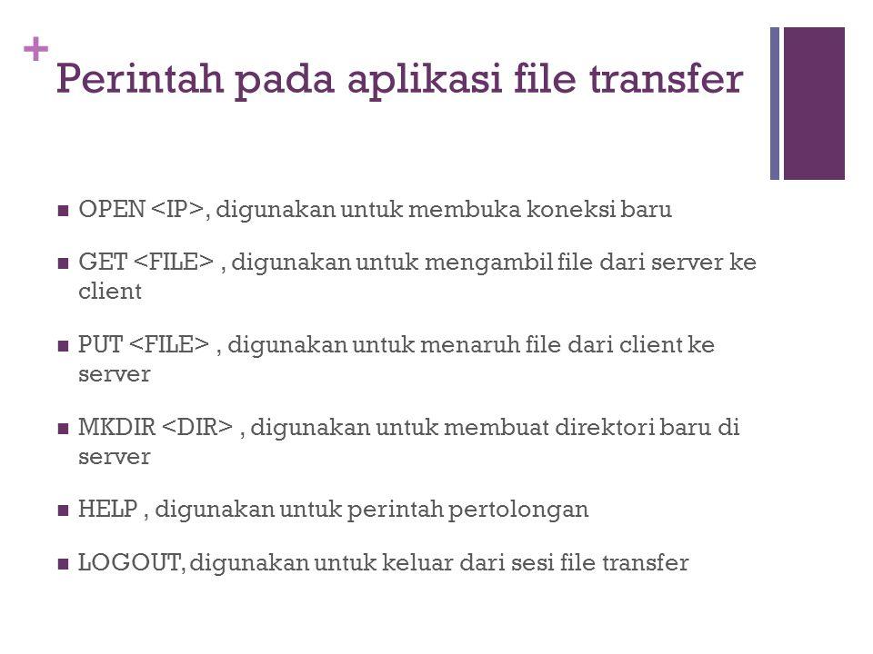 + Perintah pada aplikasi file transfer  OPEN, digunakan untuk membuka koneksi baru  GET, digunakan untuk mengambil file dari server ke client  PUT, digunakan untuk menaruh file dari client ke server  MKDIR, digunakan untuk membuat direktori baru di server  HELP, digunakan untuk perintah pertolongan  LOGOUT, digunakan untuk keluar dari sesi file transfer