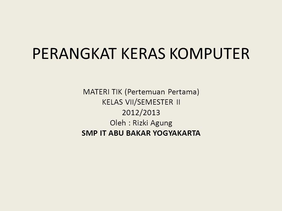PERANGKAT KERAS KOMPUTER MATERI TIK (Pertemuan Pertama) KELAS VII/SEMESTER II 2012/2013 Oleh : Rizki Agung SMP IT ABU BAKAR YOGYAKARTA