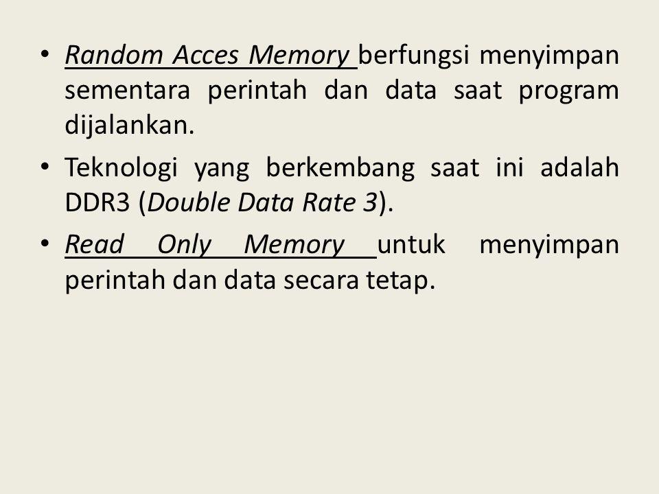 • Random Acces Memory berfungsi menyimpan sementara perintah dan data saat program dijalankan. • Teknologi yang berkembang saat ini adalah DDR3 (Doubl