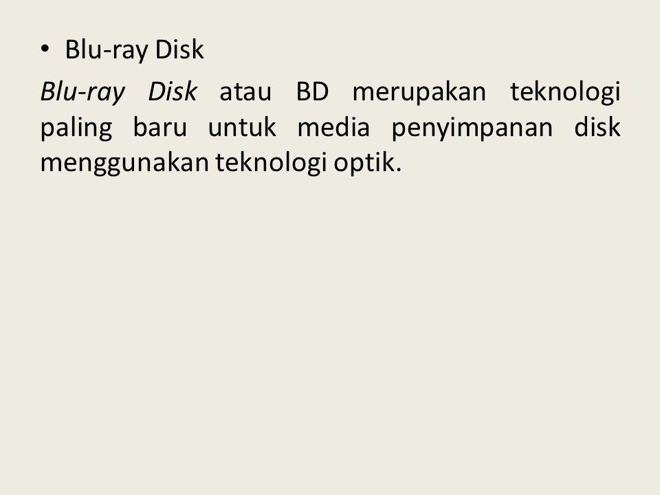 • Blu-ray Disk Blu-ray Disk atau BD merupakan teknologi paling baru untuk media penyimpanan disk menggunakan teknologi optik.