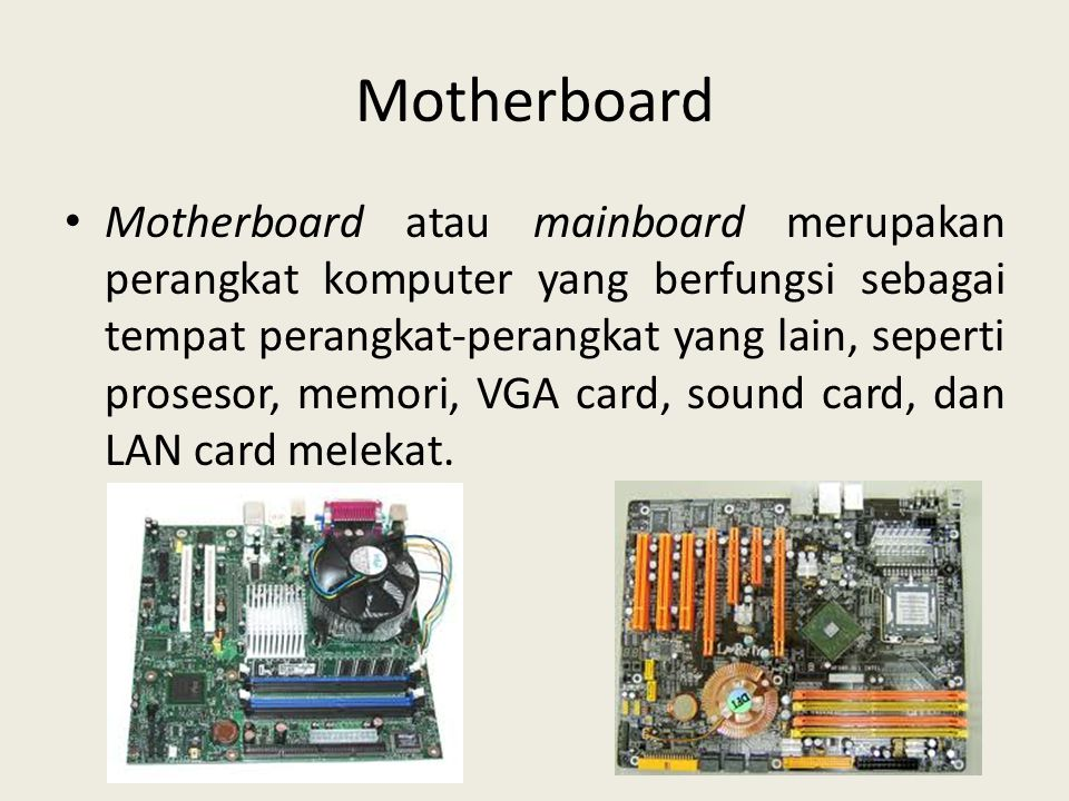 Motherboard • Motherboard atau mainboard merupakan perangkat komputer yang berfungsi sebagai tempat perangkat-perangkat yang lain, seperti prosesor, m