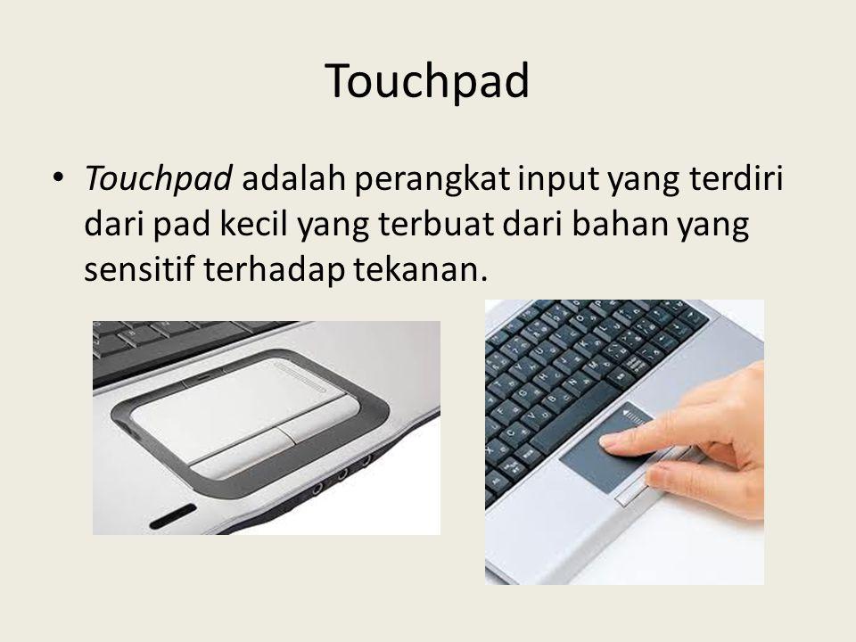 Touchpad • Touchpad adalah perangkat input yang terdiri dari pad kecil yang terbuat dari bahan yang sensitif terhadap tekanan.