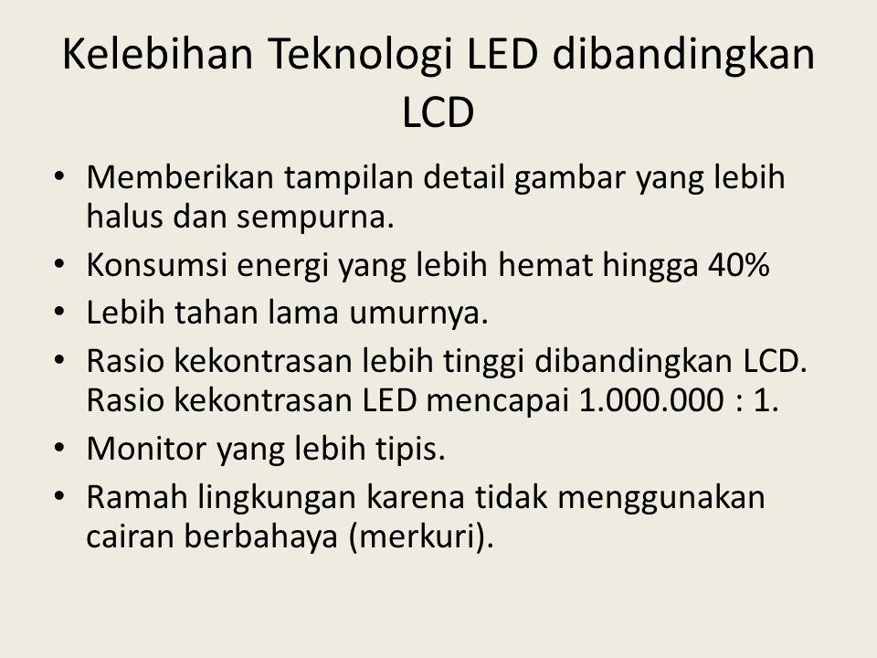 Kelebihan Teknologi LED dibandingkan LCD • Memberikan tampilan detail gambar yang lebih halus dan sempurna. • Konsumsi energi yang lebih hemat hingga