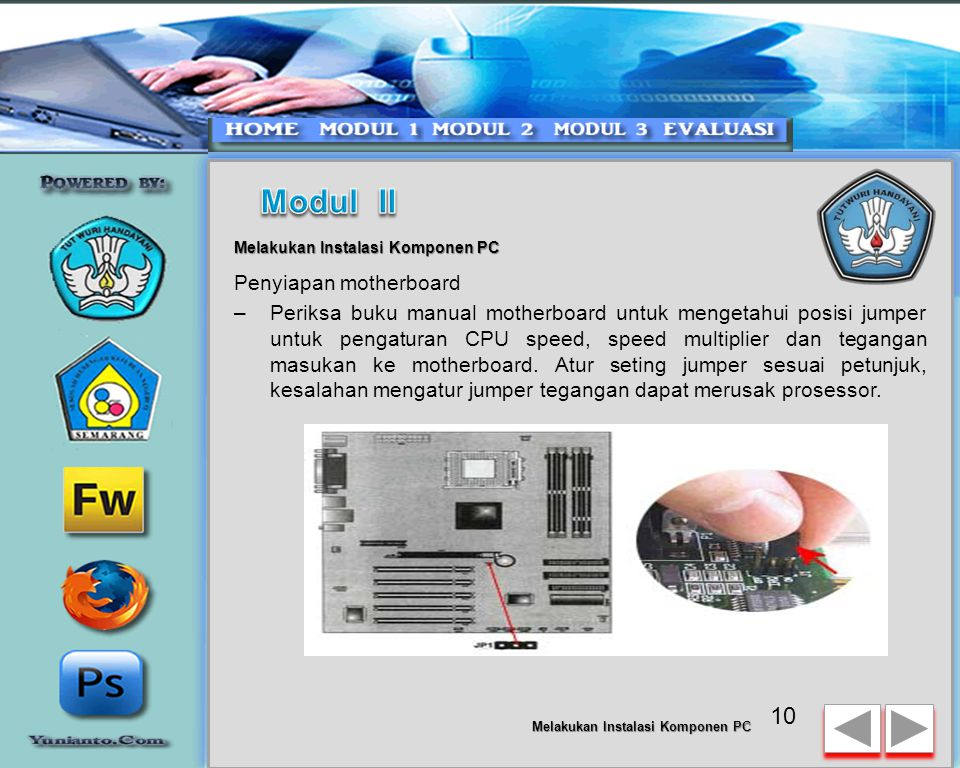 9 Melakukan Instalasi Komponen PC Tahapan proses pada perakitan komputer terdiri dari: –Penyiapan motherboardPenyiapan motherboard –Memasang Prosessor