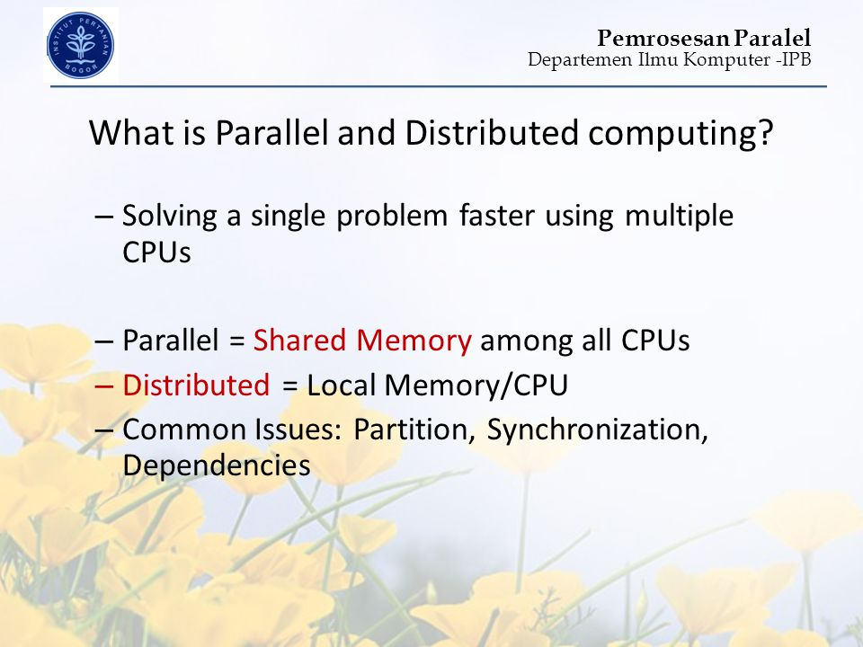 Departemen Ilmu Komputer -IPB Pemrosesan Paralel What is Parallel and Distributed computing? – Solving a single problem faster using multiple CPUs – P