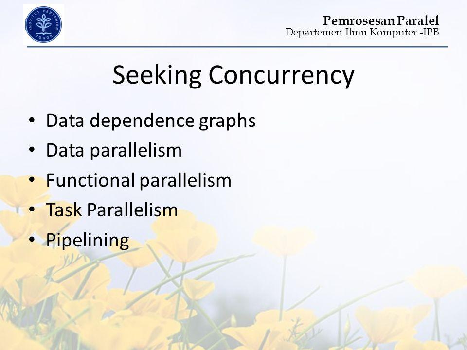 Departemen Ilmu Komputer -IPB Pemrosesan Paralel Seeking Concurrency • Data dependence graphs • Data parallelism • Functional parallelism • Task Paral