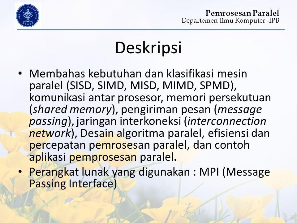 Departemen Ilmu Komputer -IPB Pemrosesan Paralel Deskripsi • Membahas kebutuhan dan klasifikasi mesin paralel (SISD, SIMD, MISD, MIMD, SPMD), komunika