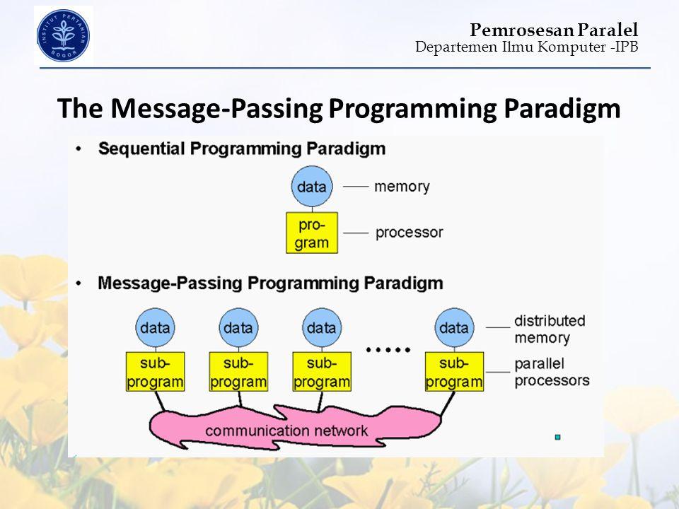 Departemen Ilmu Komputer -IPB Pemrosesan Paralel The Message-Passing Programming Paradigm