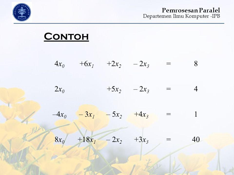 Departemen Ilmu Komputer -IPB Pemrosesan Paralel Contoh 4x04x0 +6x 1 +2x 2 – 2x 3 =8 2x02x0 +5x 2 – 2x 3 =4 –4x0–4x0 – 3x 1 – 5x 2 +4x 3 =1 8x08x0 +18