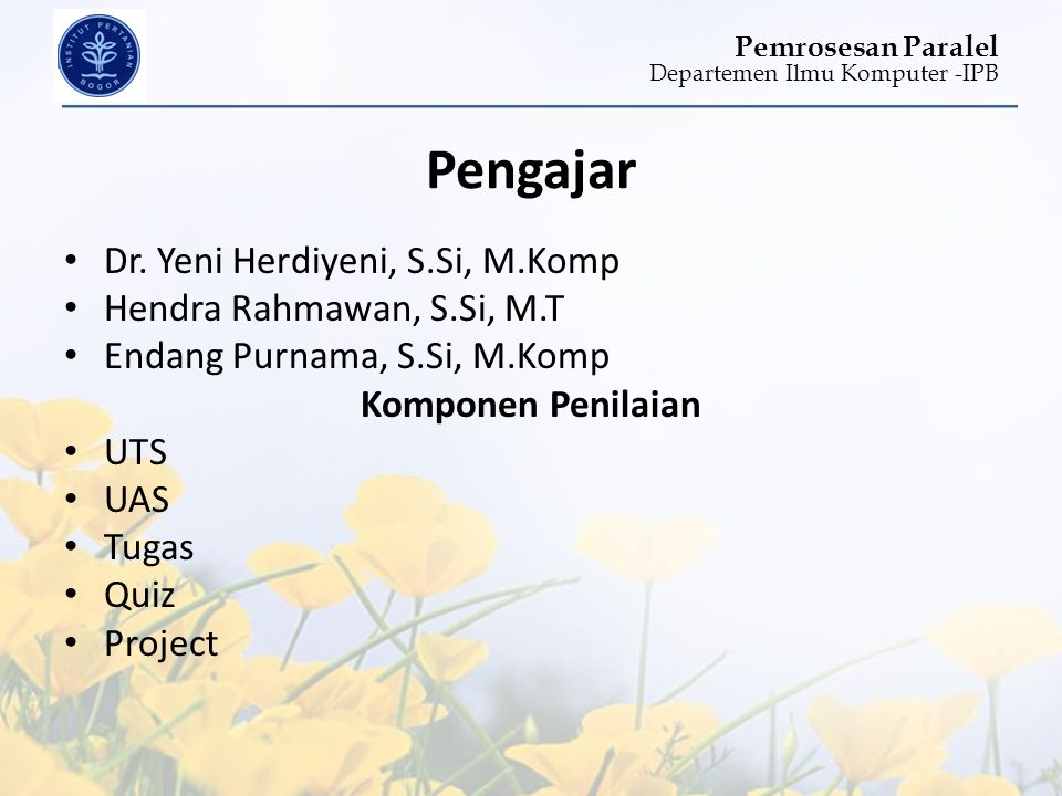 Departemen Ilmu Komputer -IPB Pemrosesan Paralel Pengajar • Dr. Yeni Herdiyeni, S.Si, M.Komp • Hendra Rahmawan, S.Si, M.T • Endang Purnama, S.Si, M.Ko