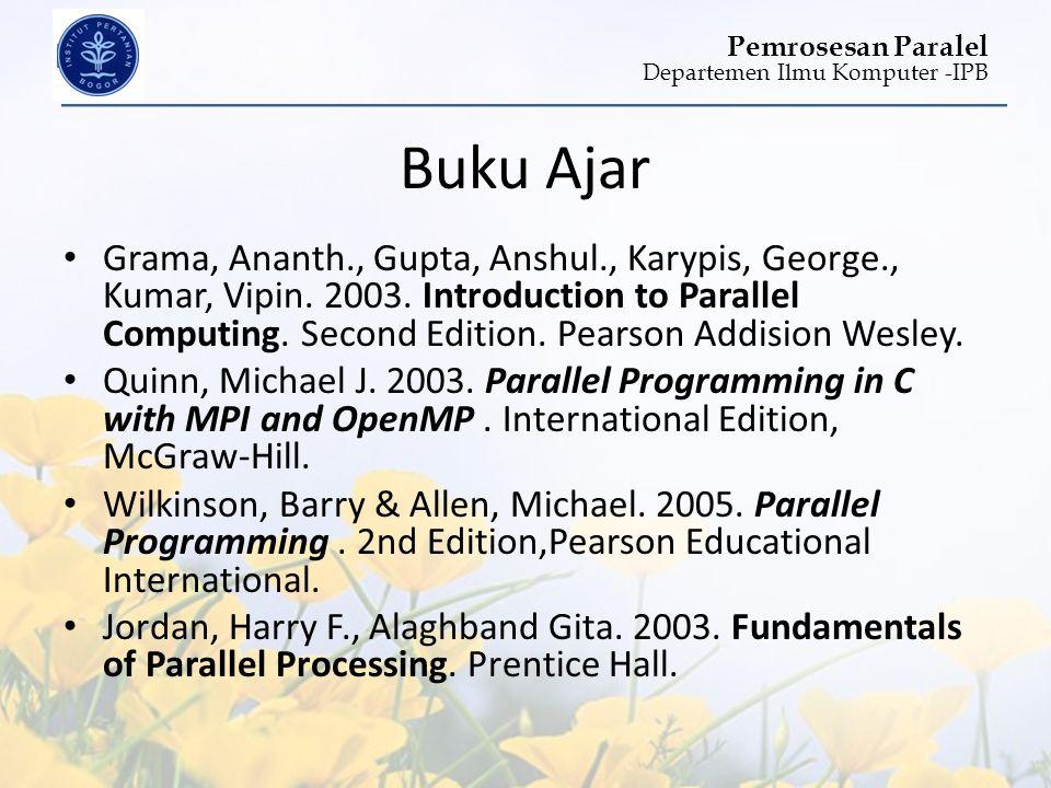Departemen Ilmu Komputer -IPB Pemrosesan Paralel Buku Ajar • Grama, Ananth., Gupta, Anshul., Karypis, George., Kumar, Vipin. 2003. Introduction to Par