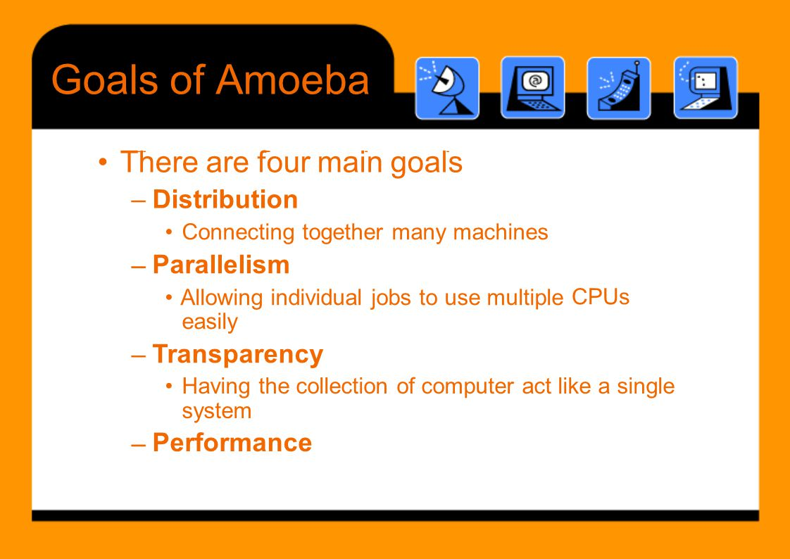 Th f i l GoalsofAmoeba • Connecting together many machines Parallelism • Allowing individual jobs to use multiple easily Transparency – CPUs – • Havin