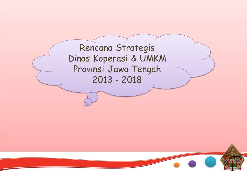 Rencana Strategis Dinas Koperasi & UMKM Provinsi Jawa Tengah 2013 - 2018 Rencana Strategis Dinas Koperasi & UMKM Provinsi Jawa Tengah 2013 - 2018