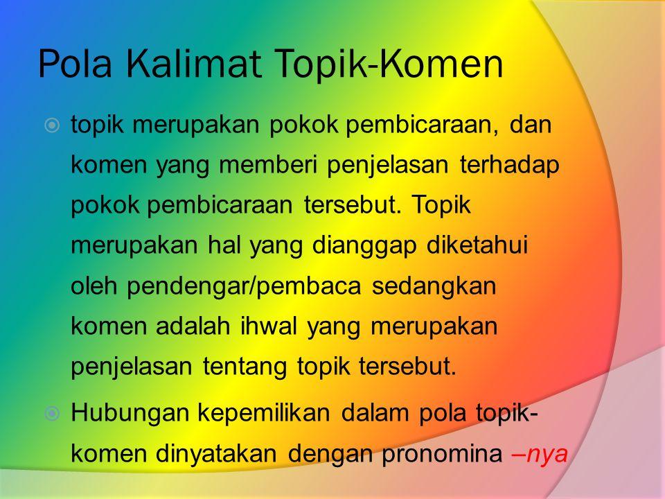 Pola Kalimat Topik-Komen  topik merupakan pokok pembicaraan, dan komen yang memberi penjelasan terhadap pokok pembicaraan tersebut.