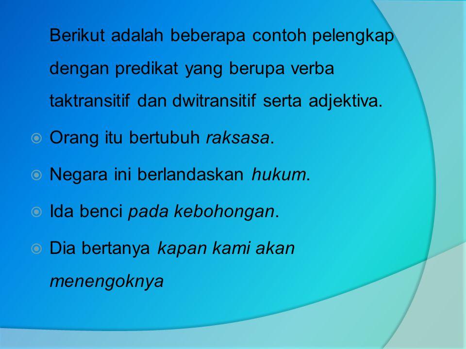 Berikut adalah beberapa contoh pelengkap dengan predikat yang berupa verba taktransitif dan dwitransitif serta adjektiva.