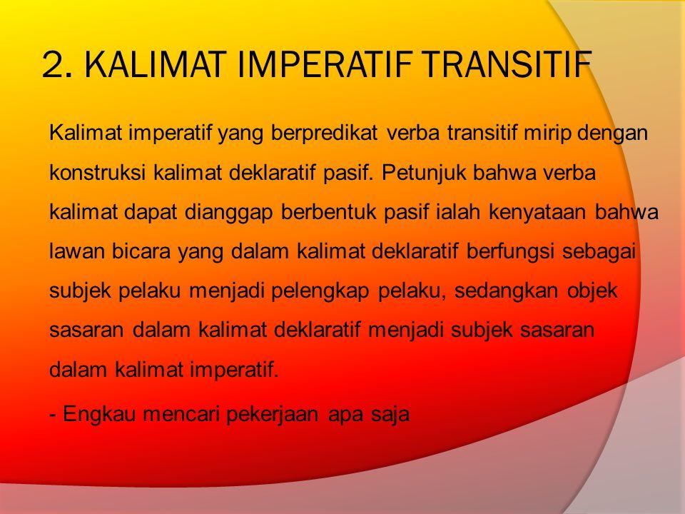 2. KALIMAT IMPERATIF TRANSITIF Kalimat imperatif yang berpredikat verba transitif mirip dengan konstruksi kalimat deklaratif pasif. Petunjuk bahwa ver