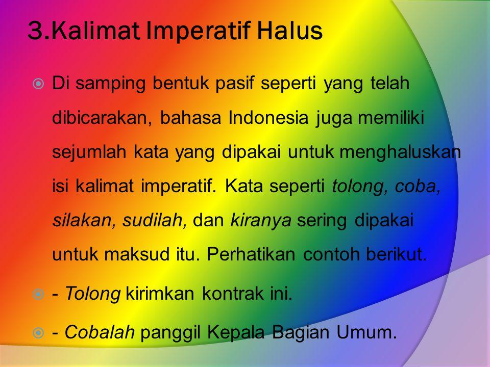 3.Kalimat Imperatif Halus  Di samping bentuk pasif seperti yang telah dibicarakan, bahasa Indonesia juga memiliki sejumlah kata yang dipakai untuk menghaluskan isi kalimat imperatif.