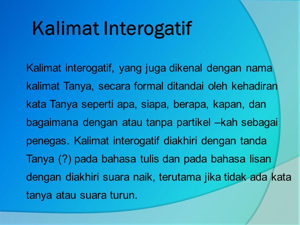 Kalimat Interogatif Kalimat interogatif, yang juga dikenal dengan nama kalimat Tanya, secara formal ditandai oleh kehadiran kata Tanya seperti apa, siapa, berapa, kapan, dan bagaimana dengan atau tanpa partikel –kah sebagai penegas.