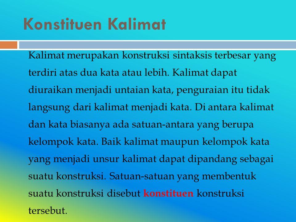 Konstituen Kalimat Kalimat merupakan konstruksi sintaksis terbesar yang terdiri atas dua kata atau lebih.
