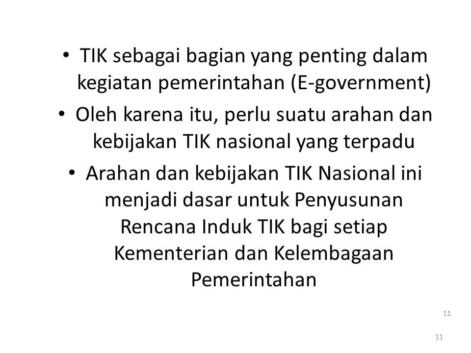 11 • TIK sebagai bagian yang penting dalam kegiatan pemerintahan (E-government) • Oleh karena itu, perlu suatu arahan dan kebijakan TIK nasional yang terpadu • Arahan dan kebijakan TIK Nasional ini menjadi dasar untuk Penyusunan Rencana Induk TIK bagi setiap Kementerian dan Kelembagaan Pemerintahan 11