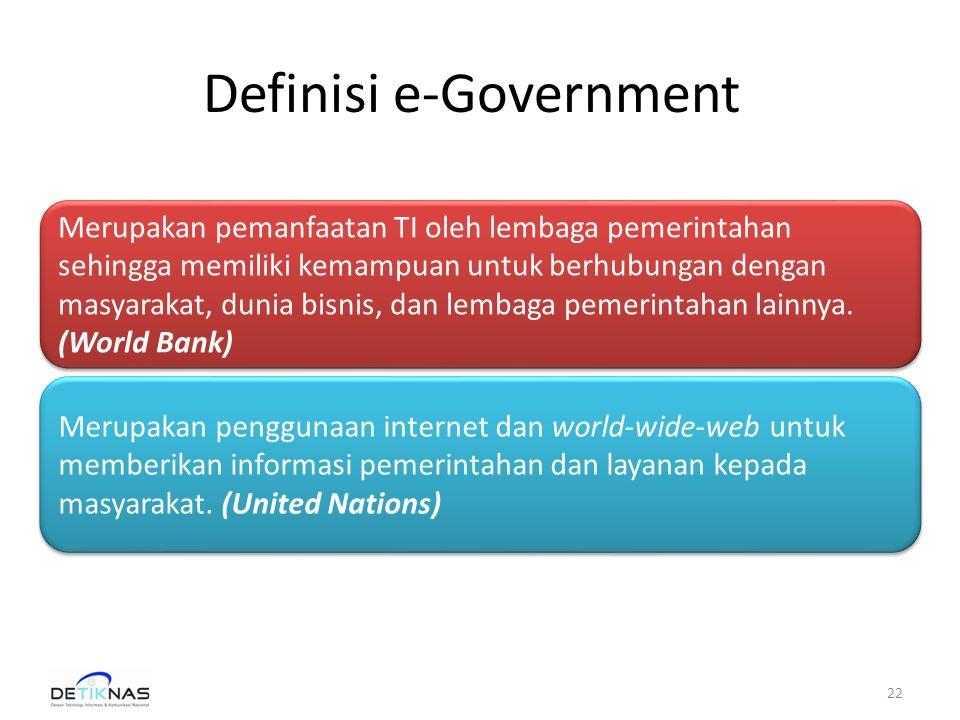 Definisi e-Government 22 Merupakan pemanfaatan TI oleh lembaga pemerintahan sehingga memiliki kemampuan untuk berhubungan dengan masyarakat, dunia bisnis, dan lembaga pemerintahan lainnya.